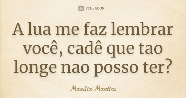 A lua me faz lembrar você, cadê que tao longe nao posso ter?... Frase de Marília Martins.