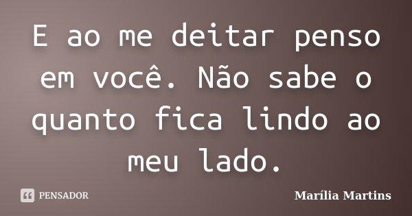 E ao me deitar penso em você. Não sabe o quanto fica lindo ao meu lado.... Frase de Marília Martins.