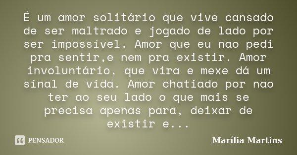 É um amor solitário que vive cansado de ser maltrado e jogado de lado por ser impossível. Amor que eu nao pedi pra sentir,e nem pra existir. Amor involuntário, ... Frase de Marília Martins.