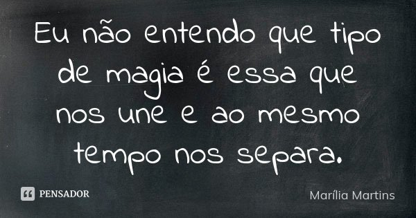 Eu não entendo que tipo de magia é essa que nos une e ao mesmo tempo nos separa.... Frase de Marília Martins.
