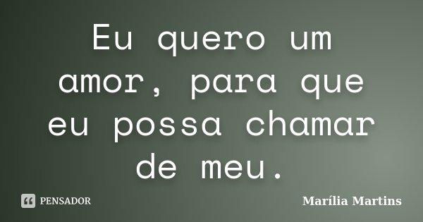 Eu quero um amor, para que eu possa chamar de meu.... Frase de Marília Martins.