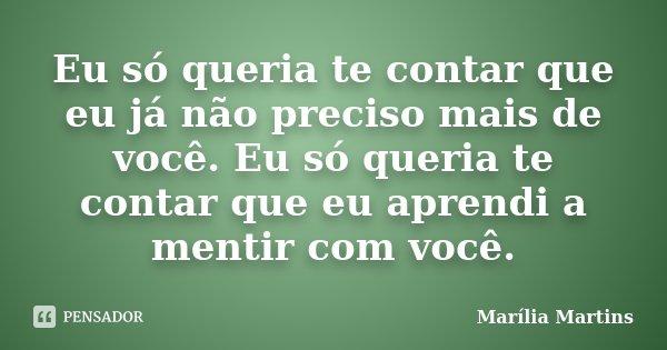 Eu só queria te contar que eu já não preciso mais de você. Eu só queria te contar que eu aprendi a mentir com você.... Frase de Marília Martins.