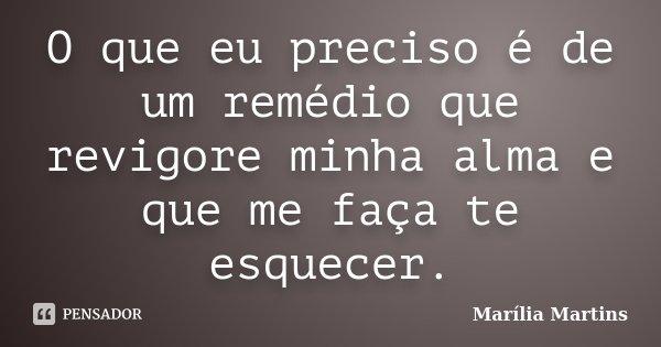 O que eu preciso é de um remédio que revigore minha alma e que me faça te esquecer.... Frase de Marília Martins.