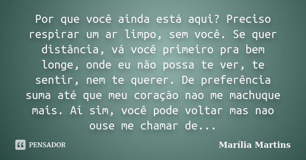 Por que você ainda está aqui? Preciso respirar um ar limpo, sem você. Se quer distância, vá você primeiro pra bem longe, onde eu não possa te ver, te sentir, ne... Frase de Marília Martins.