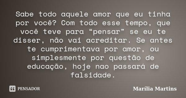 """Sabe todo aquele amor que eu tinha por você? Com todo esse tempo, que você teve para """"pensar"""" se eu te disser, não vai acreditar. Se antes te cumprimentava por ... Frase de Marília Martins."""