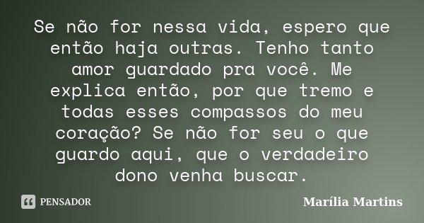 Se não for nessa vida, espero que então haja outras. Tenho tanto amor guardado pra você. Me explica então, por que tremo e todas esses compassos do meu coração?... Frase de Marília Martins.