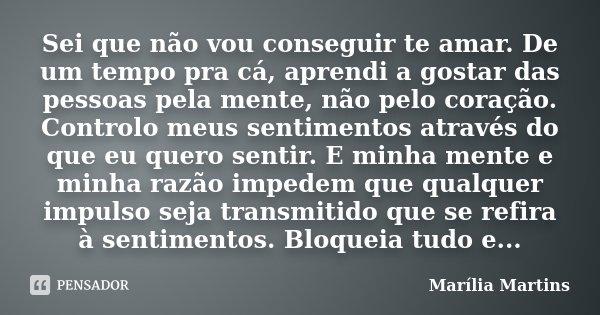 Sei que não vou conseguir te amar. De um tempo pra cá, aprendi a gostar das pessoas pela mente, não pelo coração. Controlo meus sentimentos através do que eu qu... Frase de Marília Martins.