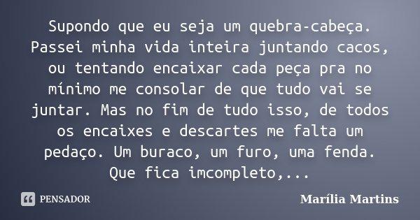 Supondo que eu seja um quebra-cabeça. Passei minha vida inteira juntando cacos, ou tentando encaixar cada peça pra no mínimo me consolar de que tudo vai se junt... Frase de Marília Martins.