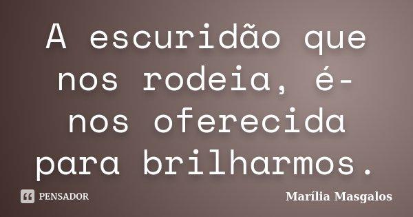 A escuridão que nos rodeia, é-nos oferecida para brilharmos.... Frase de Marília Masgalos.