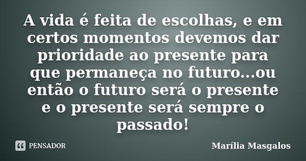 A vida é feita de escolhas, e em certos momentos devemos dar prioridade ao presente para que permaneça no futuro...ou então o futuro será o presente e o present... Frase de Marília Masgalos.