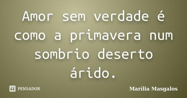 Amor sem verdade é como a primavera num sombrio deserto árido.... Frase de Marília Masgalos.