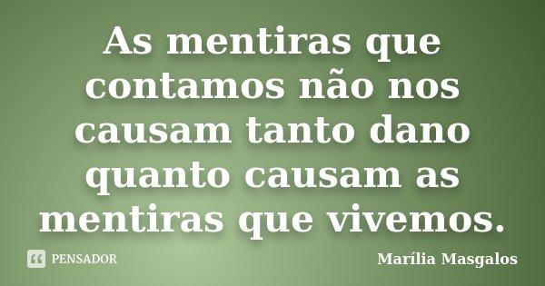 As mentiras que contamos não nos causam tanto dano quanto causam as mentiras que vivemos.... Frase de Marília Masgalos.