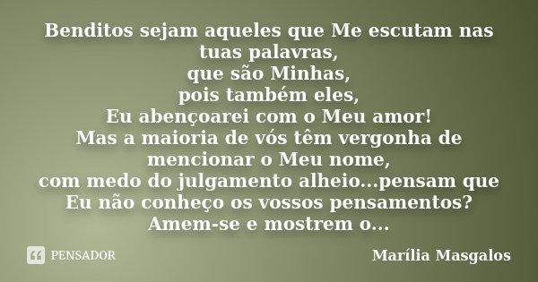 Benditos sejam aqueles que Me escutam nas tuas palavras, que são Minhas, pois também eles, Eu abençoarei com o Meu amor! Mas a maioria de vós têm vergonha de me... Frase de Marília Masgalos.