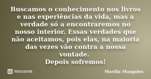 Buscamos o conhecimento nos livros e nas experiências da vida, mas a verdade só a encontraremos no nosso interior. Essas verdades que não aceitamos, pois elas, ... Frase de Marília Masgalos.
