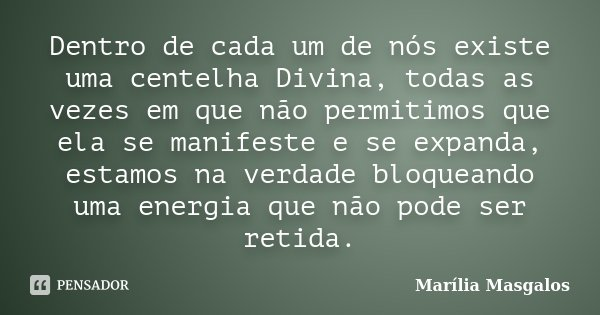 Dentro de cada um de nós existe uma centelha Divina, todas as vezes em que não permitimos que ela se manifeste e se expanda, estamos na verdade bloqueando uma e... Frase de Marília Masgalos.