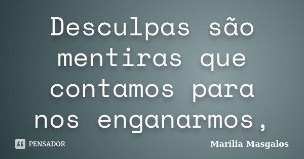 Desculpas são mentiras que contamos para nos enganarmos,... Frase de Marília Masgalos.