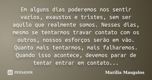 Em alguns dias poderemos nos sentir vazios, exaustos e tristes, sem ser aquilo que realmente somos. Nesses dias, mesmo se tentarmos travar contato com os outros... Frase de Marilia Masgalos.