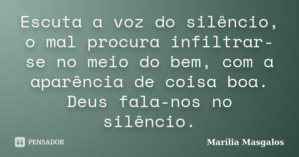 Escuta a voz do silêncio, o mal procura infiltrar-se no meio do bem, com a aparência de coisa boa. Deus fala-nos no silêncio.... Frase de Marília Masgalos.