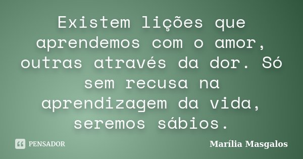 Existem lições que aprendemos com o amor, outras através da dor. Só sem recusa na aprendizagem da vida, seremos sábios.... Frase de Marília Masgalos.