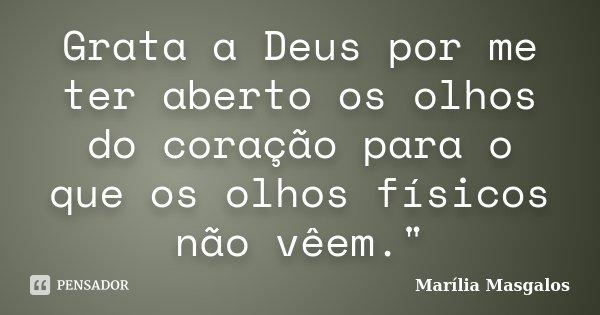 """Grata a Deus por me ter aberto os olhos do coração para o que os olhos físicos não vêem.""""... Frase de Marília Masgalos."""