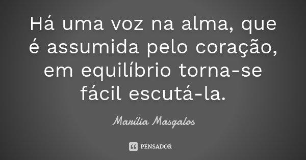 Há uma voz na alma, que é assumida pelo coração, em equilíbrio torna-se fácil escutá-la.... Frase de Marília Masgalos.