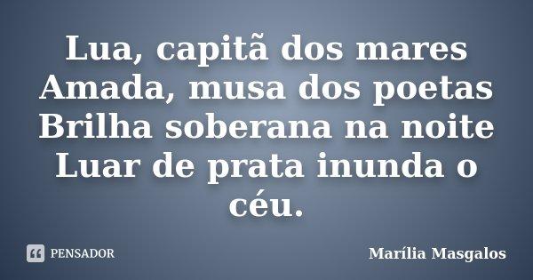 Lua, capitã dos mares Amada, musa dos poetas Brilha soberana na noite Luar de prata inunda o céu.... Frase de Marília Masgalos.