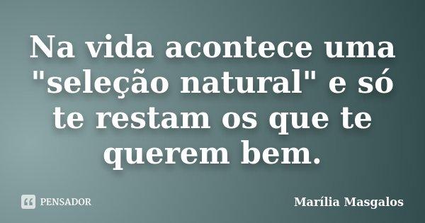 """Na vida acontece uma """"seleção natural"""" e só te restam os que te querem bem.... Frase de Marilía Masgalos."""