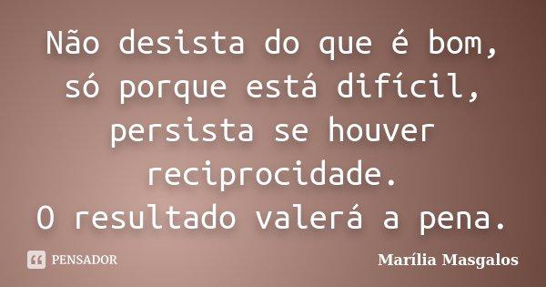 Não desista do que é bom, só porque está difícil, persista se houver reciprocidade. O resultado valerá a pena.... Frase de Marília Masgalos.