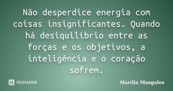 Não desperdice energia com coisas insignificantes. Quando há desiquilíbrio entre as forças e os objetivos, a inteligência e o coração sofrem.... Frase de Marília Masgalos.