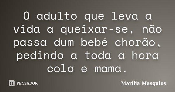O adulto que leva a vida a queixar-se, não passa dum bebé chorão, pedindo a toda a hora colo e mama.... Frase de Marília Masgalos.