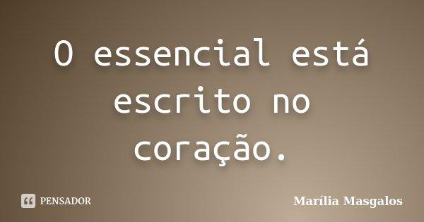 O essencial está escrito no coração.... Frase de Marília Masgalos.