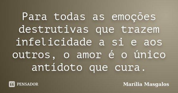 Para todas as emoções destrutivas que trazem infelicidade a si e aos outros, o amor é o único antídoto que cura.... Frase de Marília Masgalos.