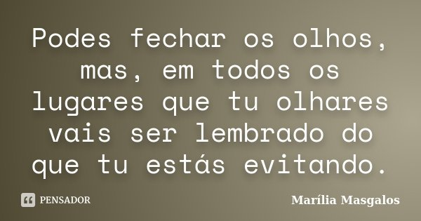 Podes fechar os olhos, mas, em todos os lugares que tu olhares vais ser lembrado do que tu estás evitando.... Frase de Marília Masgalos.