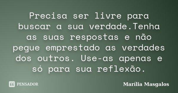 Precisa ser livre para buscar a sua verdade.Tenha as suas respostas e não pegue emprestado as verdades dos outros. Use-as apenas e só para sua reflexão.... Frase de Marília Masgalos.