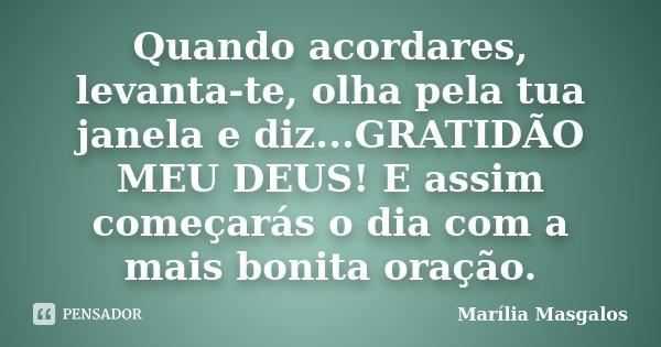 Quando acordares, levanta-te, olha pela tua janela e diz...GRATIDÃO MEU DEUS! E assim começarás o dia com a mais bonita oração.... Frase de Marília Masgalos.