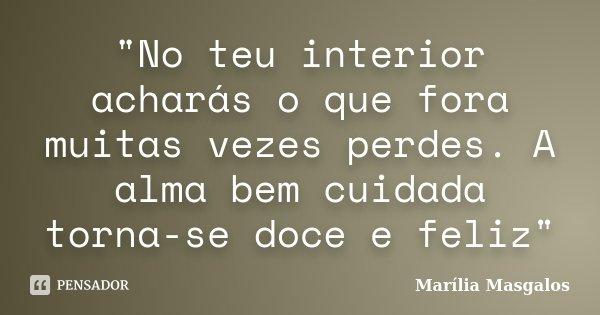 """""""No teu interior acharás o que fora muitas vezes perdes. A alma bem cuidada torna-se doce e feliz""""... Frase de Marília Masgalos."""