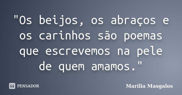 """""""Os beijos, os abraços e os carinhos são poemas que escrevemos na pele de quem amamos.""""... Frase de Marília Masgalos."""