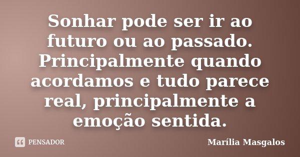 Sonhar pode ser ir ao futuro ou ao passado. Principalmente quando acordamos e tudo parece real, principalmente a emoção sentida.... Frase de Marilía Masgalos.