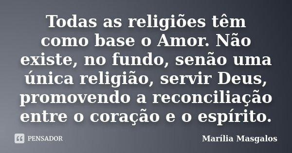 Todas as religiões têm como base o Amor. Não existe, no fundo, senão uma única religião, servir Deus, promovendo a reconciliação entre o coração e o espírito.... Frase de Marília Masgalos.