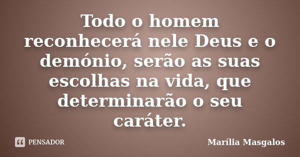 Todo o homem reconhecerá nele Deus e o demónio, serão as suas escolhas na vida, que determinarão o seu caráter.... Frase de Marília Masgalos.