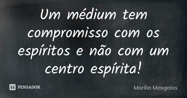Um médium tem compromisso com os espíritos e não com um centro espírita!... Frase de Marília Masgalos.