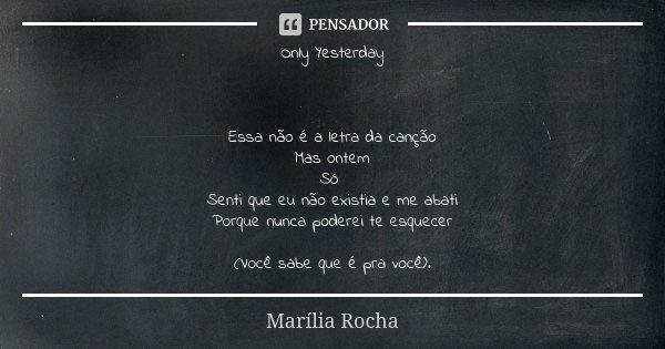 Only Yesterday Essa não é a letra da canção Mas ontem Só Senti que eu não existia e me abati Porque nunca poderei te esquecer (Você sabe que é pra você).... Frase de Marília Rocha.
