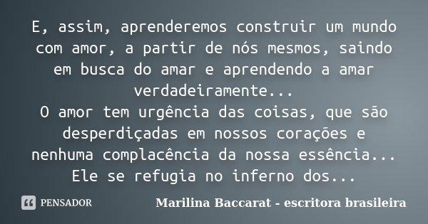 E, assim, aprenderemos construir um mundo com amor, a partir de nós mesmos, saindo em busca do amar e aprendendo a amar verdadeiramente... O amor tem urgência d... Frase de Marilina Baccarat - escritora brasileira.