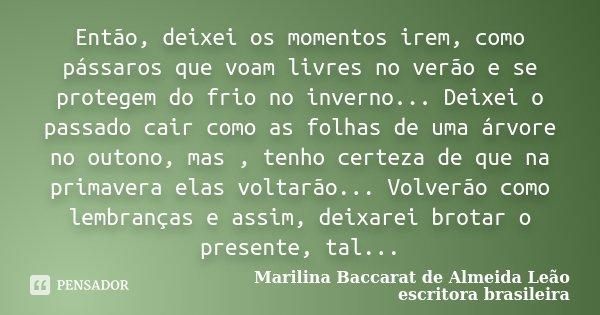 Então, deixei os momentos irem, como pássaros que voam livres no verão e se protegem do frio no inverno... Deixei o passado cair como as folhas de uma árvore no... Frase de Marilina Baccarat de Almeida Leão - escritora brasileira.