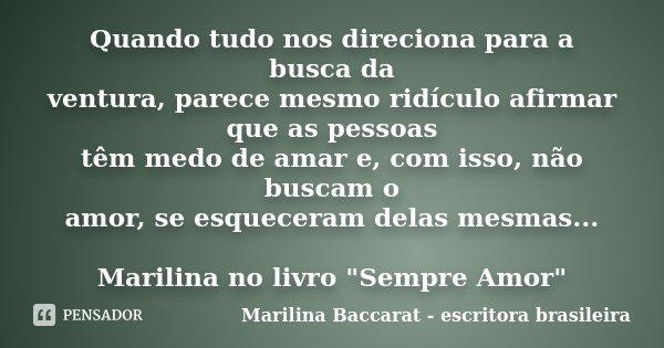 Quando tudo nos direciona para a busca da ventura, parece mesmo ridículo afirmar que as pessoas têm medo de amar e, com isso, não buscam o amor, se esqueceram d... Frase de Marilina Baccarat - escritora brasileira.