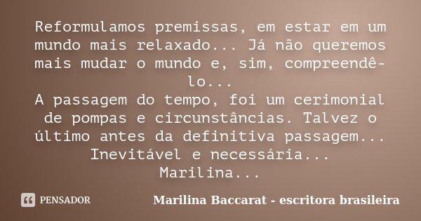 Reformulamos premissas, em estar em um mundo mais relaxado... Já não queremos mais mudar o mundo e, sim, compreendê-lo... A passagem do tempo, foi um cerimonial... Frase de Marilina Baccarat - escritora brasileira.