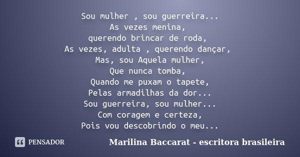 Sou mulher , sou guerreira... As vezes menina, querendo brincar de roda, As vezes, adulta , querendo dançar, Mas, sou Aquela mulher, Que nunca tomba, Quando me ... Frase de Marilina Baccarat - escritora brasileira.