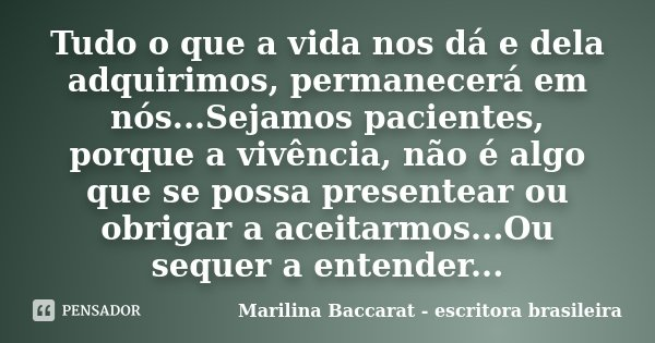 Tudo o que a vida nos dá e dela adquirimos, permanecerá em nós...Sejamos pacientes, porque a vivência, não é algo que se possa presentear ou obrigar a aceitarmo... Frase de Marilina Baccarat escritora brasileira.