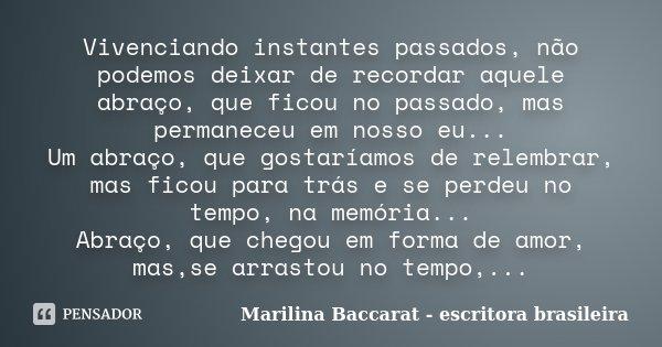 Vivenciando instantes passados, não podemos deixar de recordar aquele abraço, que ficou no passado, mas permaneceu em nosso eu... Um abraço, que gostaríamos de ... Frase de Marilina Baccarat - escritora brasileira.