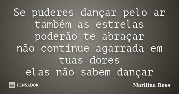 Se puderes dançar pelo ar também as estrelas poderão te abraçar não continue agarrada em tuas dores elas não sabem dançar... Frase de Marilina Ross.